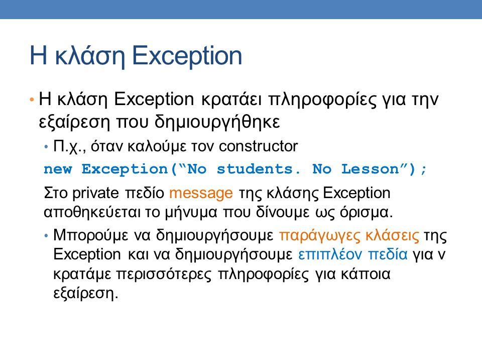 Η κλάση Exception Η κλάση Exception κρατάει πληροφορίες για την εξαίρεση που δημιουργήθηκε Π.χ., όταν καλούμε τον constructor new Exception( No students.
