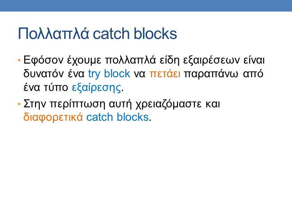 Πολλαπλά catch blocks Εφόσον έχουμε πολλαπλά είδη εξαιρέσεων είναι δυνατόν ένα try block να πετάει παραπάνω από ένα τύπο εξαίρεσης. Στην περίπτωση αυτ