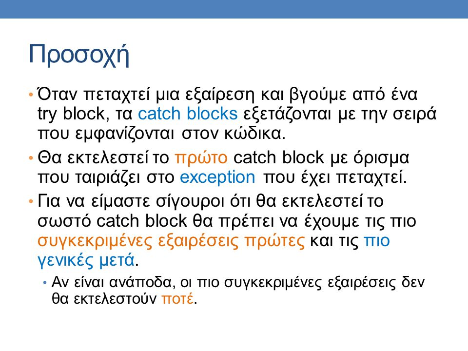 Προσοχή Όταν πεταχτεί μια εξαίρεση και βγούμε από ένα try block, τα catch blocks εξετάζονται με την σειρά που εμφανίζονται στον κώδικα. Θα εκτελεστεί