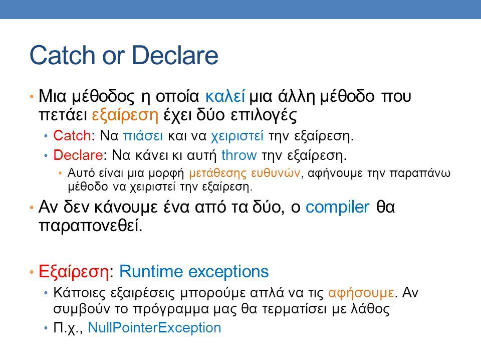 Catch or Declare Μια μέθοδος η οποία καλεί μια άλλη μέθοδο που πετάει εξαίρεση έχει δύο επιλογές Catch: Να πιάσει και να χειριστεί την εξαίρεση.