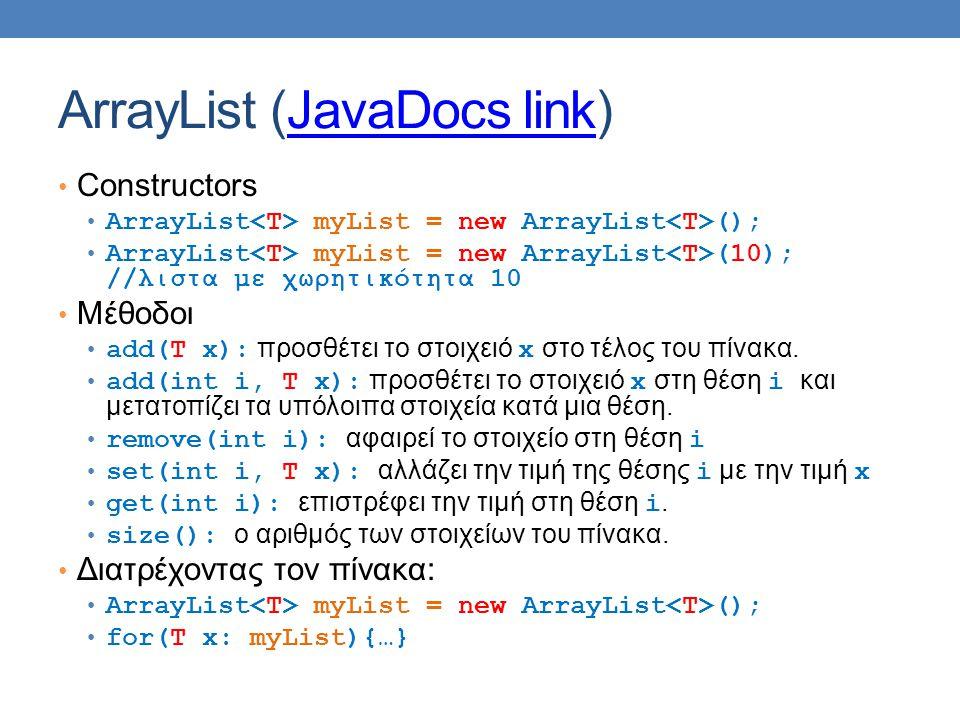 ArrayList (JavaDocs link)JavaDocs link Constructors ArrayList myList = new ArrayList (); ArrayList myList = new ArrayList (10); //λιστα με χωρητικότητα 10 Μέθοδοι add(T x): προσθέτει το στοιχειό x στο τέλος του πίνακα.