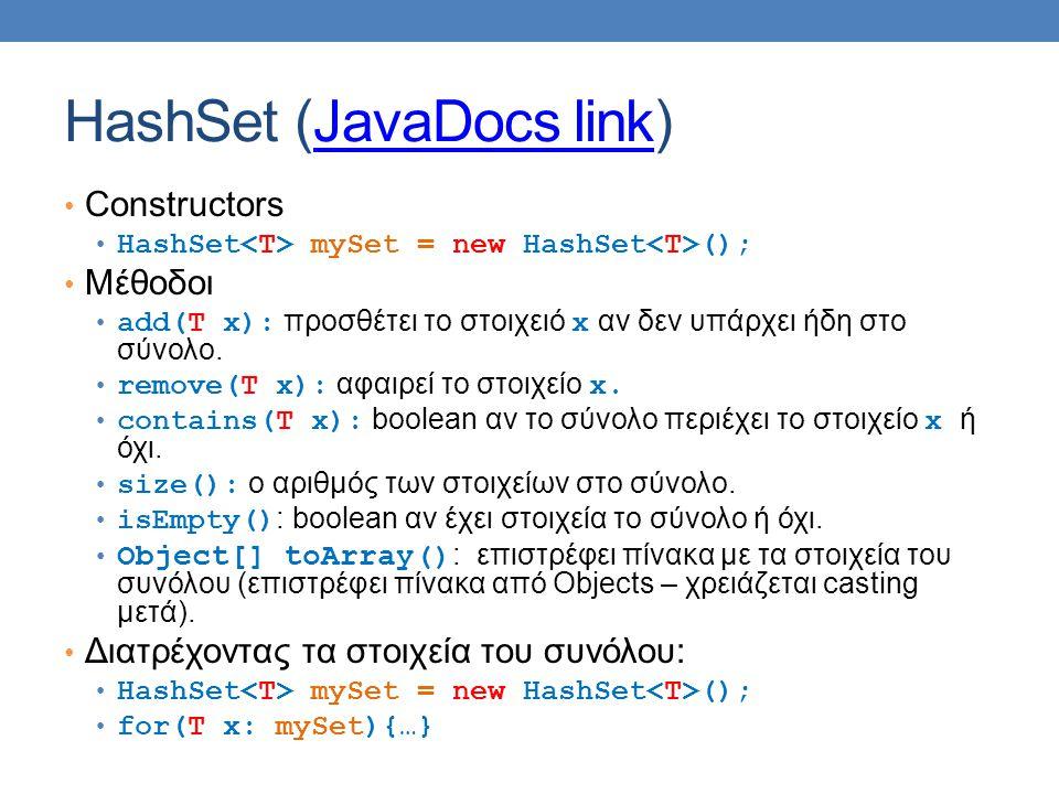 HashSet (JavaDocs link)JavaDocs link Constructors HashSet mySet = new HashSet (); Μέθοδοι add(T x): προσθέτει το στοιχειό x αν δεν υπάρχει ήδη στο σύνολο.