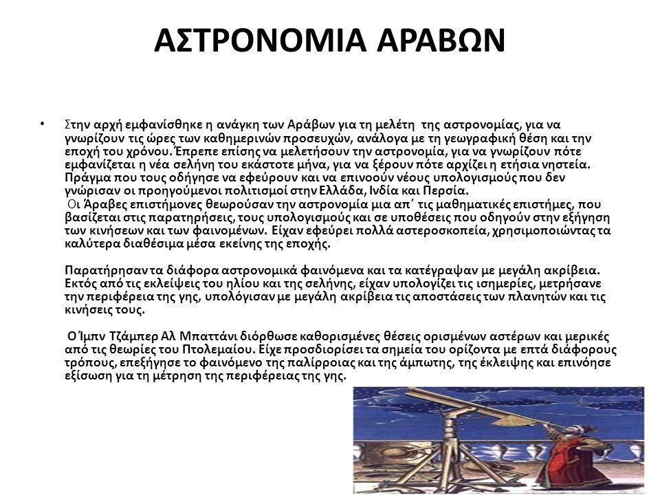 ΑΣΤΡΟΝΟΜΙΑ ΑΡΑΒΩΝ Στην αρχή εμφανίσθηκε η ανάγκη των Αράβων για τη μελέτη της αστρονομίας, για να γνωρίζουν τις ώρες των καθημερινών προσευχών, ανάλογ