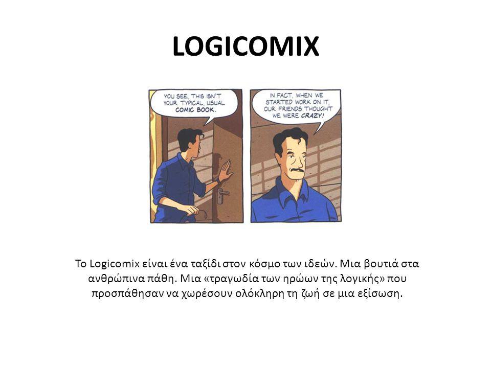 LOGICOMIX Το Logicomix είναι ένα ταξίδι στον κόσμο των ιδεών. Μια βουτιά στα ανθρώπινα πάθη. Μια «τραγωδία των ηρώων της λογικής» που προσπάθησαν να χ