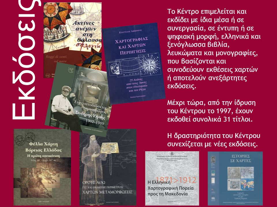 Το Κέντρο επιμελείται και εκδίδει με ίδια μέσα ή σε συνεργασία, σε έντυπη ή σε ψηφιακή μορφή, ελληνικά και ξενόγλωσσα βιβλία, λευκώματα και μονογραφίες, που βασίζονται και συνοδεύουν εκθέσεις χαρτών ή αποτελούν ανεξάρτητες εκδόσεις.