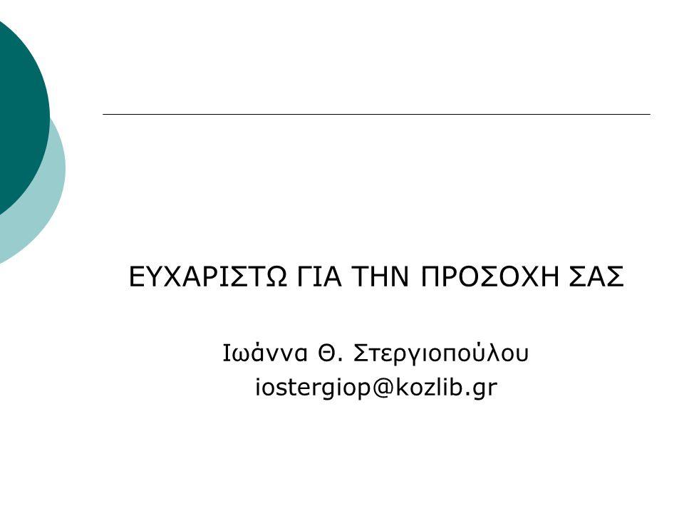 ΕΥΧΑΡΙΣΤΩ ΓΙΑ ΤΗΝ ΠΡΟΣΟΧΗ ΣΑΣ Ιωάννα Θ. Στεργιοπούλου iostergiop@kozlib.gr