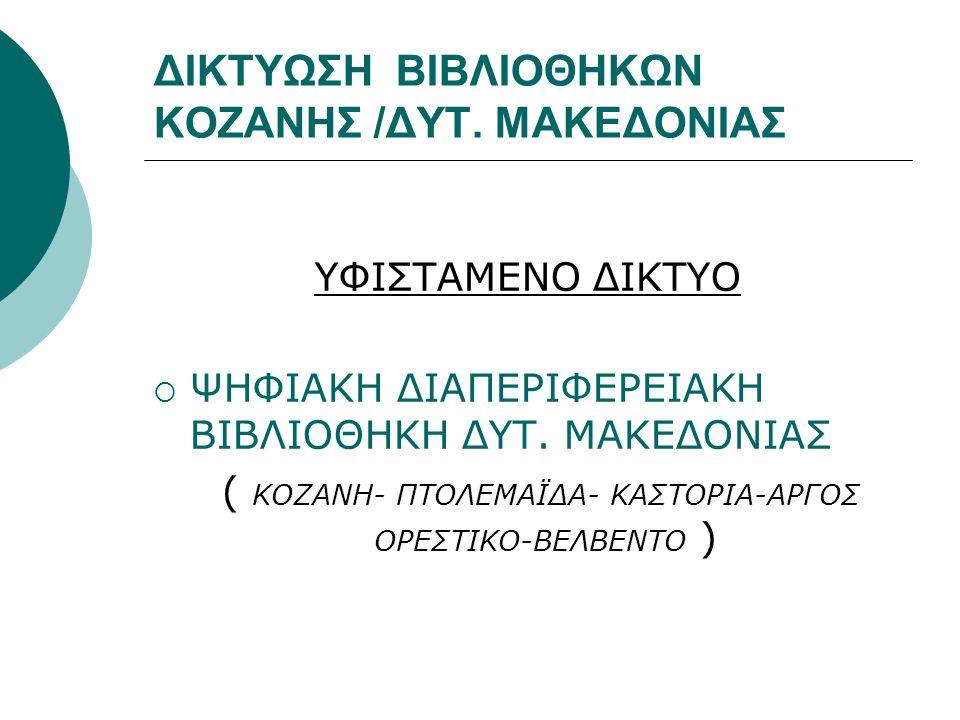 ΔΙΚΤΥΩΣΗ ΒΙΒΛΙΟΘΗΚΩΝ ΚΟΖΑΝΗΣ /ΔΥΤ. ΜΑΚΕΔΟΝΙΑΣ ΥΦΙΣΤΑΜΕΝΟ ΔΙΚΤΥΟ  ΨΗΦΙΑΚΗ ΔΙΑΠΕΡΙΦΕΡΕΙΑΚΗ ΒΙΒΛΙΟΘΗΚΗ ΔΥΤ. ΜΑΚΕΔΟΝΙΑΣ ( ΚΟΖΑΝΗ- ΠΤΟΛΕΜΑΪΔΑ- ΚΑΣΤΟΡΙΑ-ΑΡ