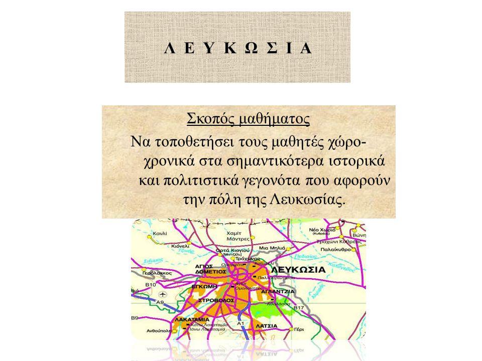 Λ Ε Υ Κ Ω Σ Ι Α Σκοπός μαθήματος Να τοποθετήσει τους μαθητές χώρο- χρονικά στα σημαντικότερα ιστορικά και πολιτιστικά γεγονότα που αφορούν την πόλη της Λευκωσίας.