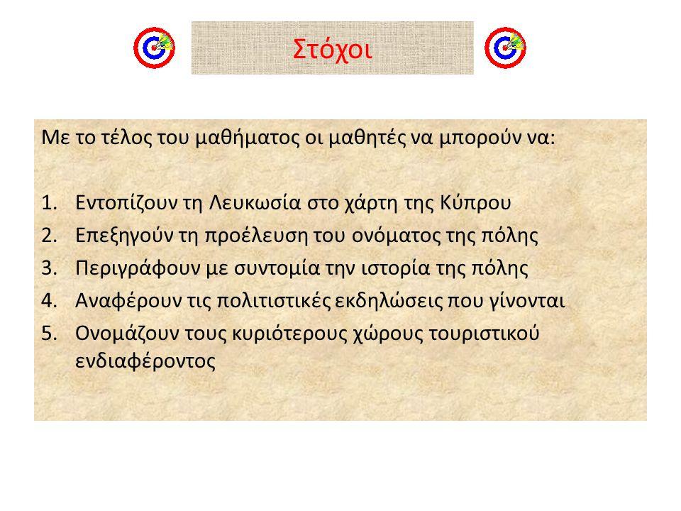 Στόχοι Με το τέλος του μαθήματος οι μαθητές να μπορούν να: 1.Εντοπίζουν τη Λευκωσία στο χάρτη της Κύπρου 2.Επεξηγούν τη προέλευση του ονόματος της πόλης 3.Περιγράφουν με συντομία την ιστορία της πόλης 4.Αναφέρουν τις πολιτιστικές εκδηλώσεις που γίνονται 5.Ονομάζουν τους κυριότερους χώρους τουριστικού ενδιαφέροντος