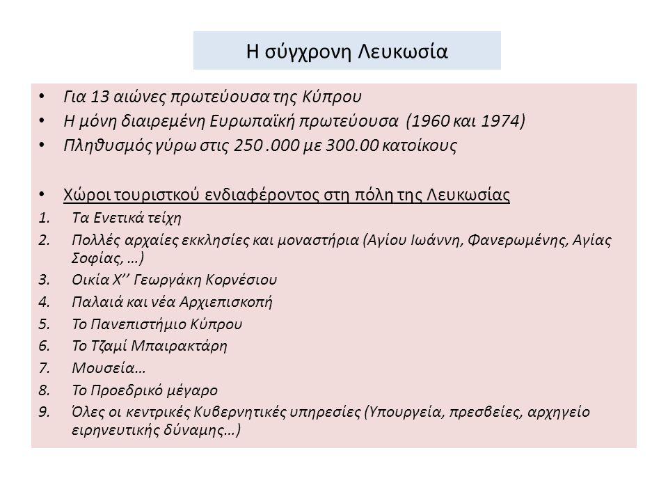 Η σύγχρονη Λευκωσία Για 13 αιώνες πρωτεύουσα της Κύπρου Η μόνη διαιρεμένη Ευρωπαϊκή πρωτεύουσα (1960 και 1974) Πληθυσμός γύρω στις 250.000 με 300.00 κατοίκους Χώροι τουριστκού ενδιαφέροντος στη πόλη της Λευκωσίας 1.Τα Ενετικά τείχη 2.Πολλές αρχαίες εκκλησίες και μοναστήρια (Αγίου Ιωάννη, Φανερωμένης, Αγίας Σοφίας, …) 3.Οικία Χ'' Γεωργάκη Κορνέσιου 4.Παλαιά και νέα Αρχιεπισκοπή 5.Το Πανεπιστήμιο Κύπρου 6.Το Τζαμί Μπαιρακτάρη 7.Μουσεία… 8.Το Προεδρικό μέγαρο 9.Όλες οι κεντρικές Κυβερνητικές υπηρεσίες (Υπουργεία, πρεσβείες, αρχηγείο ειρηνευτικής δύναμης…)