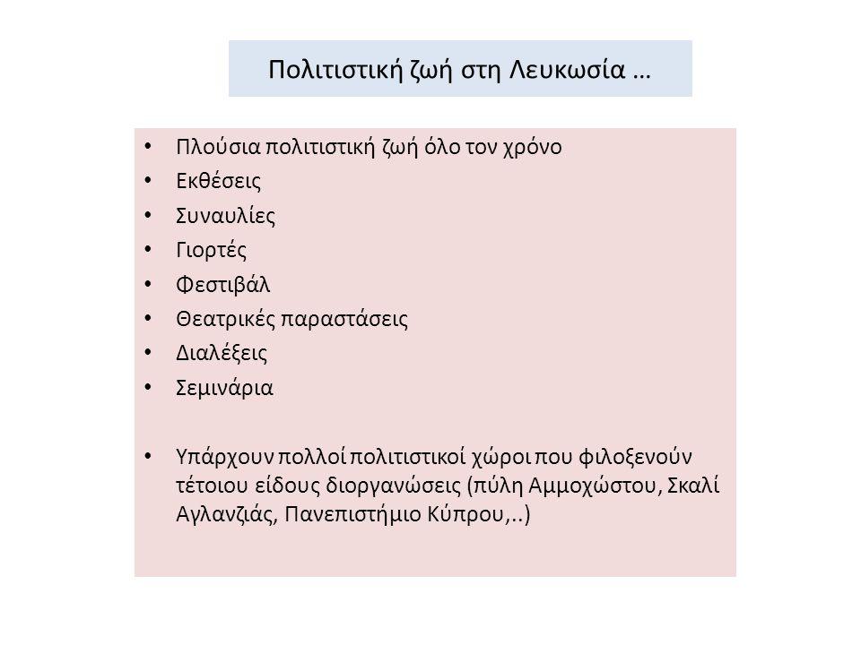 Πολιτιστική ζωή στη Λευκωσία … Πλούσια πολιτιστική ζωή όλο τον χρόνο Εκθέσεις Συναυλίες Γιορτές Φεστιβάλ Θεατρικές παραστάσεις Διαλέξεις Σεμινάρια Υπάρχουν πολλοί πολιτιστικοί χώροι που φιλοξενούν τέτοιου είδους διοργανώσεις (πύλη Αμμοχώστου, Σκαλί Αγλανζιάς, Πανεπιστήμιο Κύπρου,..)