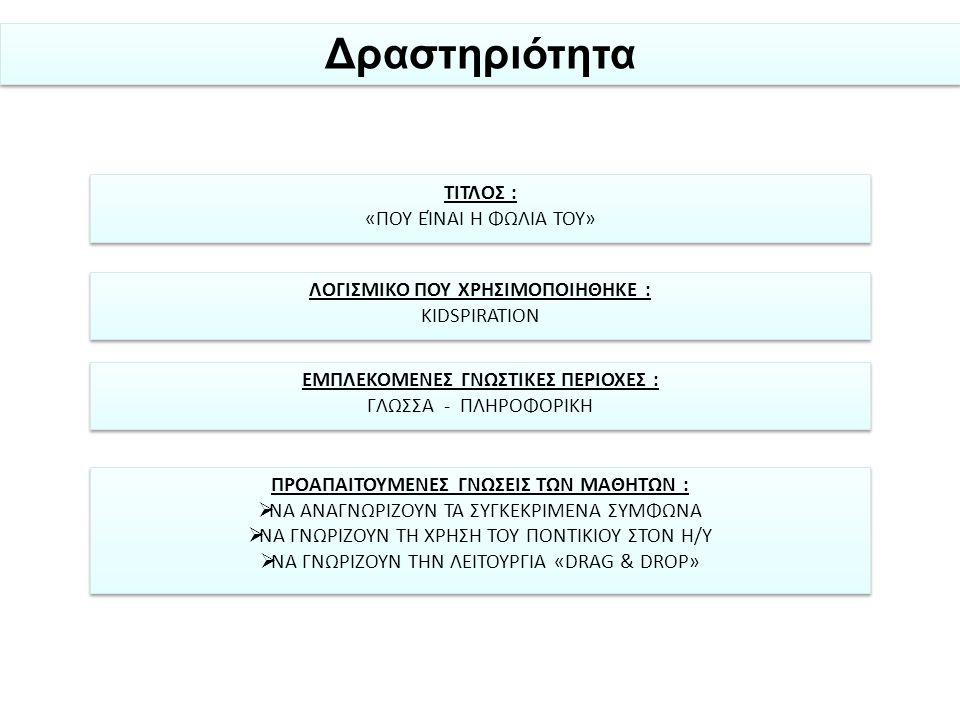 Δραστηριότητα ΤΙΤΛΟΣ : «ΠΟΥ ΕΊΝΑΙ Η ΦΩΛΙΑ ΤΟΥ» ΤΙΤΛΟΣ : «ΠΟΥ ΕΊΝΑΙ Η ΦΩΛΙΑ ΤΟΥ» ΛΟΓΙΣΜΙΚΟ ΠΟΥ ΧΡΗΣΙΜΟΠΟΙΗΘΗΚΕ : KIDSPIRATION ΛΟΓΙΣΜΙΚΟ ΠΟΥ ΧΡΗΣΙΜΟΠΟΙΗΘΗΚΕ : KIDSPIRATION ΕΜΠΛΕΚΟΜΕΝΕΣ ΓΝΩΣΤΙΚΕΣ ΠΕΡΙΟΧΕΣ : ΓΛΩΣΣΑ - ΠΛΗΡΟΦΟΡΙΚΗ ΕΜΠΛΕΚΟΜΕΝΕΣ ΓΝΩΣΤΙΚΕΣ ΠΕΡΙΟΧΕΣ : ΓΛΩΣΣΑ - ΠΛΗΡΟΦΟΡΙΚΗ ΠΡΟΑΠΑΙΤΟΥΜΕΝΕΣ ΓΝΩΣΕΙΣ ΤΩΝ ΜΑΘΗΤΩΝ :  ΝΑ ΑΝΑΓΝΩΡΙΖΟΥΝ ΤΑ ΣΥΓΚΕΚΡΙΜΕΝΑ ΣΥΜΦΩΝΑ  ΝΑ ΓΝΩΡΙΖΟΥΝ ΤΗ ΧΡΗΣΗ ΤΟΥ ΠΟΝΤΙΚΙΟΥ ΣΤΟΝ Η/Υ  ΝΑ ΓΝΩΡΙΖΟΥΝ ΤΗΝ ΛΕΙΤΟΥΡΓΙΑ «DRΑG & DROP» ΠΡΟΑΠΑΙΤΟΥΜΕΝΕΣ ΓΝΩΣΕΙΣ ΤΩΝ ΜΑΘΗΤΩΝ :  ΝΑ ΑΝΑΓΝΩΡΙΖΟΥΝ ΤΑ ΣΥΓΚΕΚΡΙΜΕΝΑ ΣΥΜΦΩΝΑ  ΝΑ ΓΝΩΡΙΖΟΥΝ ΤΗ ΧΡΗΣΗ ΤΟΥ ΠΟΝΤΙΚΙΟΥ ΣΤΟΝ Η/Υ  ΝΑ ΓΝΩΡΙΖΟΥΝ ΤΗΝ ΛΕΙΤΟΥΡΓΙΑ «DRΑG & DROP»