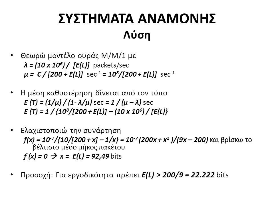 ΣΥΣΤΗΜΑΤΑ ΑΝΑΜΟΝΗΣ Λύση Θεωρώ μοντέλο ουράς Μ/Μ/1 με λ = (10 x 10 6 ) / [E(L)] packets/sec μ = C / [200 + E(L)] sec -1 = 10 8 /[200 + E(L)] sec -1 Η μέση καθυστέρηση δίνεται από τον τύπο E (T) = (1/μ) / (1- λ/μ) sec = 1 / (μ – λ) sec E (T) = 1 / {10 8 /[200 + E(L)] – (10 x 10 6 ) / [E(L)} Ελαχιστοποιώ την συνάρτηση f(x) = 10 -7 /{10/[200 + x] – 1/x} = 10 -7 (200x + x 2 )/(9x – 200) και βρίσκω το βέλτιστο μέσο μήκος πακέτου f ' (x) = 0  x = E(L) = 92,49 bits Προσοχή: Για εργοδικότητα πρέπει Ε(L) > 200/9 = 22.222 bits