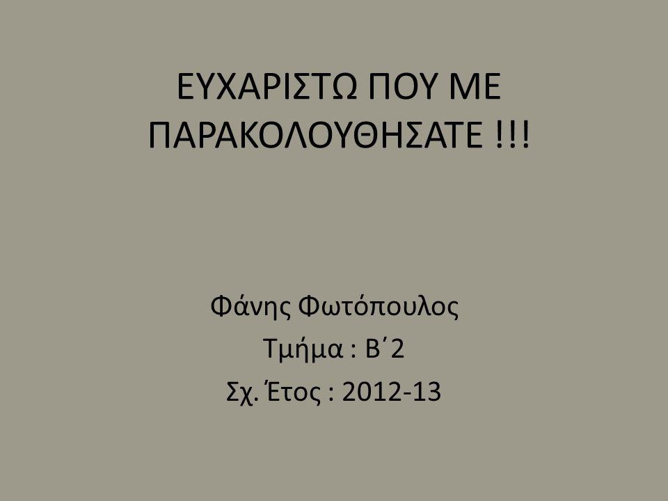 ΕΥΧΑΡΙΣΤΩ ΠΟΥ ΜΕ ΠΑΡΑΚΟΛΟΥΘΗΣΑΤΕ !!! Φάνης Φωτόπουλος Τμήμα : Β΄2 Σχ. Έτος : 2012-13