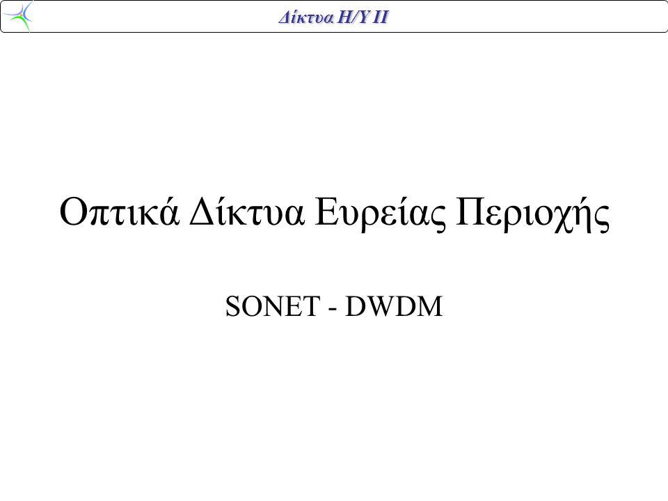 Δίκτυα Η/Υ ΙΙ SONET – Synchronous Optical NETwork 1984 διαλύθηκε η ΑΤ&Τ Νέες εταιρείες => ανάγκη για τυποποίηση 1985 Bellcore => SONET G.707, G.708, G.709 1989 CCITT => SDH