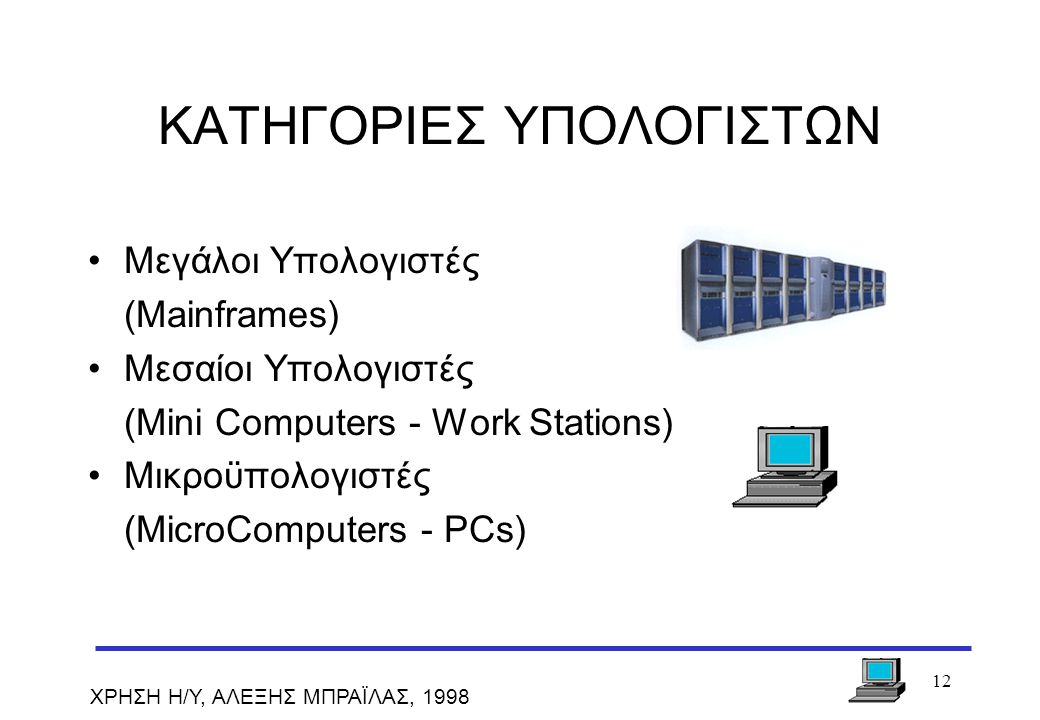 12 ΧΡΗΣΗ Η/Υ, ΑΛΕΞΗΣ ΜΠΡΑΪΛΑΣ, 1998 ΚΑΤΗΓΟΡΙΕΣ ΥΠΟΛΟΓΙΣΤΩΝ Μεγάλοι Υπολογιστές (Mainframes) Μεσαίοι Υπολογιστές (Mini Computers - Work Stations) Μικρο