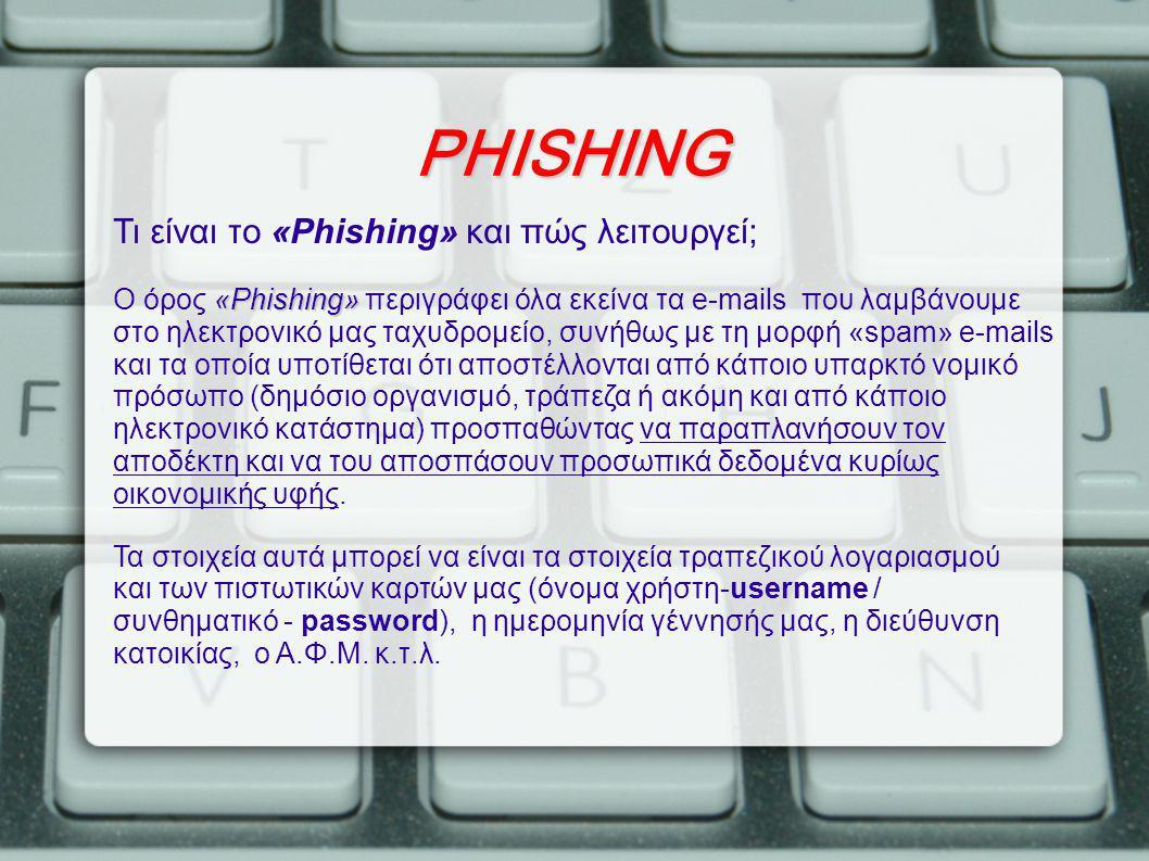 PHISHING Τι είναι το «Phishing» και πώς λειτουργεί; «Phishing» Ο όρος «Phishing» περιγράφει όλα εκείνα τα e-mails που λαμβάνουμε στο ηλεκτρονικό μας ταχυδρομείο, συνήθως με τη μορφή «spam» e-mails και τα οποία υποτίθεται ότι αποστέλλονται από κάποιο υπαρκτό νομικό πρόσωπο (δημόσιο οργανισμό, τράπεζα ή ακόμη και από κάποιο ηλεκτρονικό κατάστημα) προσπαθώντας να παραπλανήσουν τον αποδέκτη και να του αποσπάσουν προσωπικά δεδομένα κυρίως οικονομικής υφής.