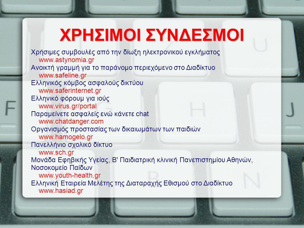 ΧΡΗΣΙΜΟΙ ΣΥΝΔΕΣΜΟΙ Χρήσιμες συμβουλές από την δίωξη ηλεκτρονικού εγκλήματος www.astynomia.gr Ανοικτή γραμμή για το παράνομο περιεχόμενο στο Διαδίκτυο www.safeline.gr Ελληνικός κόμβος ασφαλούς δικτύου www.saferinternet.gr Ελληνικό φόρουμ για ιούς www.virus.gr/portal Παραμείνετε ασφαλείς ενώ κάνετε chat www.chatdanger.com Οργανισμός προστασίας των δικαιωμάτων των παιδιών www.hamogelo.gr Πανελλήνιο σχολικό δίκτυο www.sch.gr Μονάδα Εφηβικής Υγείας, Β Παιδιατρική κλινική Πανεπιστημίου Αθηνών, Νοσοκομείο Παίδων www.youth-health.gr Ελληνική Εταιρεία Μελέτης της Διαταραχής Εθισμού στο Διαδίκτυο www.hasiad.gr