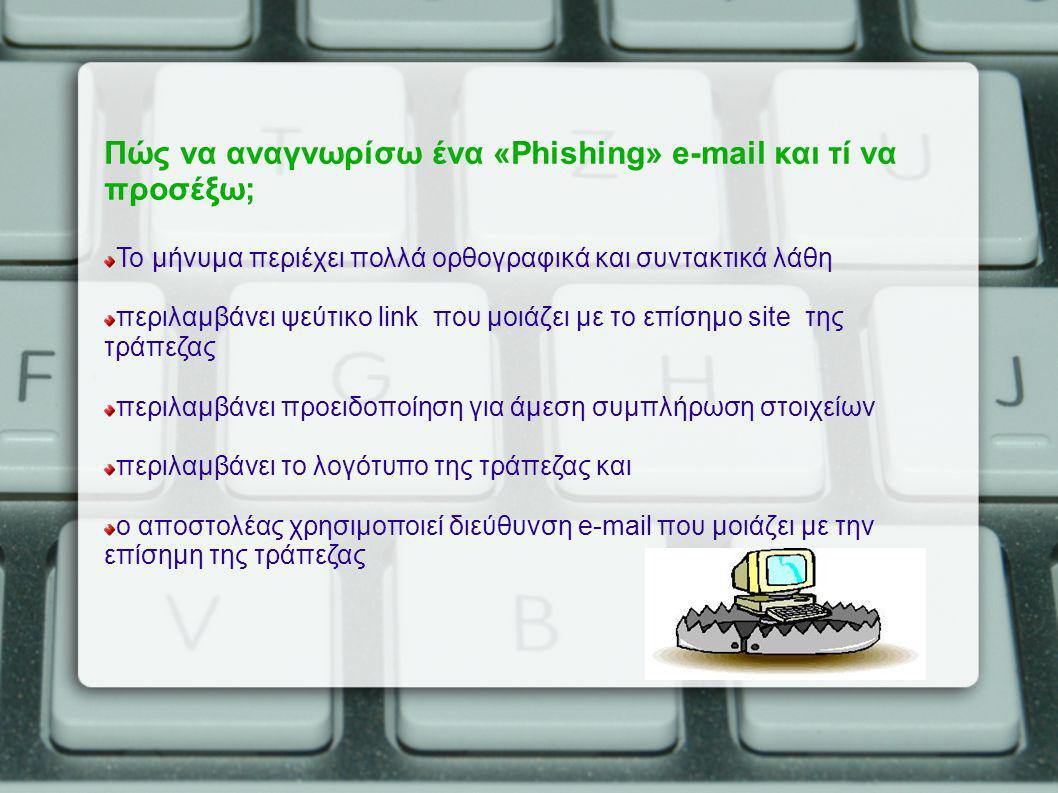 Πώς να αναγνωρίσω ένα «Phishing» e-mail και τί να προσέξω; Το μήνυμα περιέχει πολλά ορθογραφικά και συντακτικά λάθη περιλαμβάνει ψεύτικο link που μοιάζει με το επίσημο site της τράπεζας περιλαμβάνει προειδοποίηση για άμεση συμπλήρωση στοιχείων περιλαμβάνει το λογότυπο της τράπεζας και ο αποστολέας χρησιμοποιεί διεύθυνση e-mail που μοιάζει με την επίσημη της τράπεζας