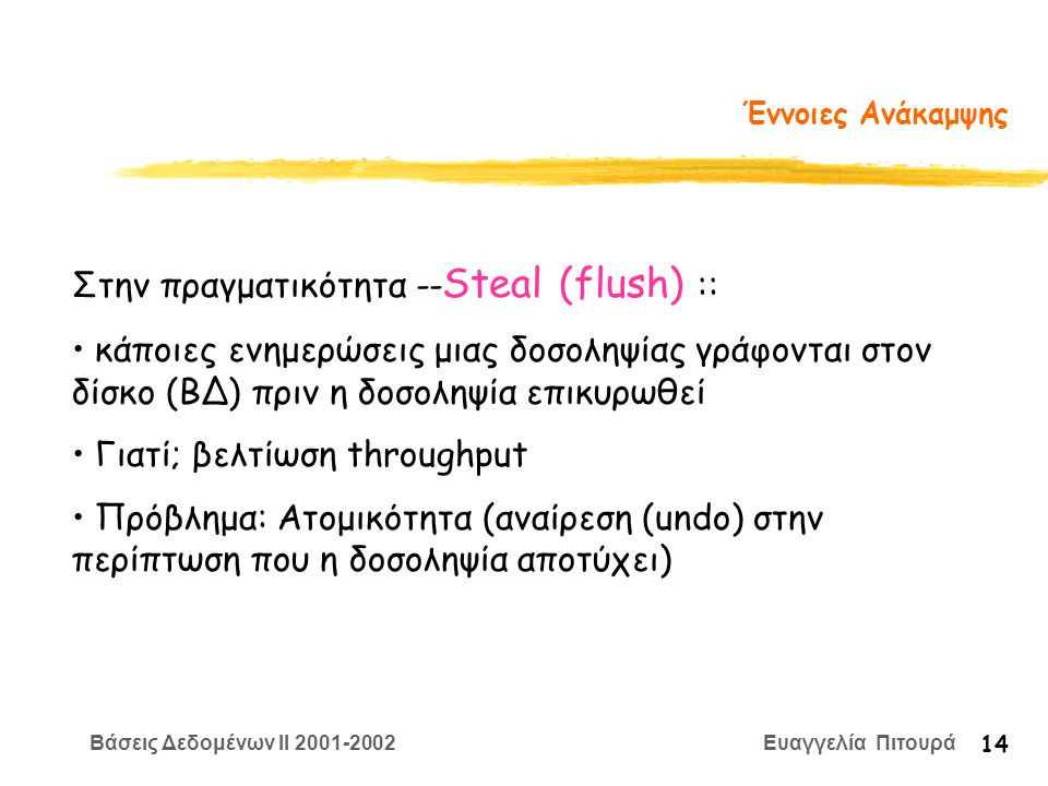 Βάσεις Δεδομένων II 2001-2002 Ευαγγελία Πιτουρά 14 Έννοιες Ανάκαμψης Στην πραγματικότητα -- Steal (flush) :: κάποιες ενημερώσεις μιας δοσοληψίας γράφονται στον δίσκο (ΒΔ) πριν η δοσοληψία επικυρωθεί Γιατί; βελτίωση throughput Πρόβλημα: Ατομικότητα (αναίρεση (undo) στην περίπτωση που η δοσοληψία αποτύχει)