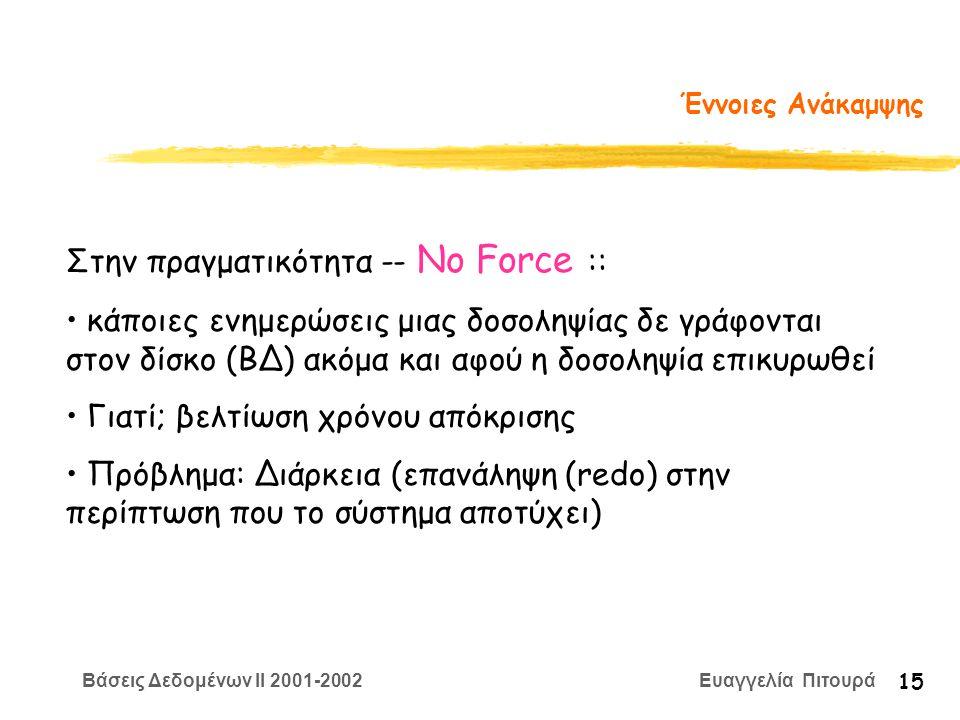 Βάσεις Δεδομένων II 2001-2002 Ευαγγελία Πιτουρά 15 Έννοιες Ανάκαμψης Στην πραγματικότητα -- No Force :: κάποιες ενημερώσεις μιας δοσοληψίας δε γράφονται στον δίσκο (ΒΔ) ακόμα και αφού η δοσοληψία επικυρωθεί Γιατί; βελτίωση χρόνου απόκρισης Πρόβλημα: Διάρκεια (επανάληψη (redo) στην περίπτωση που το σύστημα αποτύχει)