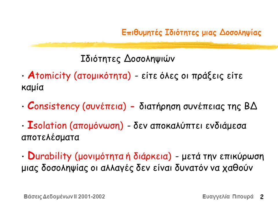 Βάσεις Δεδομένων II 2001-2002 Ευαγγελία Πιτουρά 2 Επιθυμητές Ιδιότητες μιας Δοσοληψίας Α tomicity (ατομικότητα) - είτε όλες οι πράξεις είτε καμία C onsistency (συνέπεια) - διατήρηση συνέπειας της ΒΔ I solation (απομόνωση) - δεν αποκαλύπτει ενδιάμεσα αποτελέσματα D urability (μονιμότητα ή διάρκεια) - μετά την επικύρωση μιας δοσοληψίας οι αλλαγές δεν είναι δυνατόν να χαθούν Ιδιότητες Δοσοληψιών