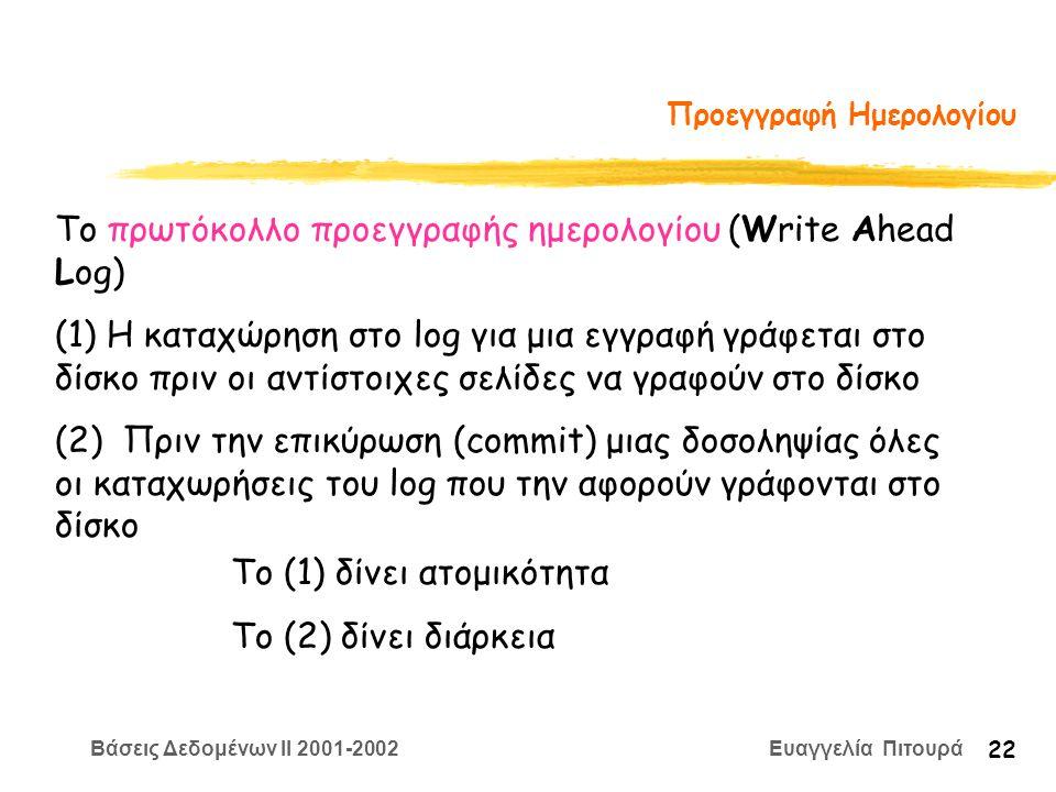 Βάσεις Δεδομένων II 2001-2002 Ευαγγελία Πιτουρά 22 Προεγγραφή Ημερολογίου Το πρωτόκολλο προεγγραφής ημερολογίου (Write Ahead Log) (1) Η καταχώρηση στο log για μια εγγραφή γράφεται στο δίσκο πριν οι αντίστοιχες σελίδες να γραφούν στο δίσκο (2) Πριν την επικύρωση (commit) μιας δοσοληψίας όλες οι καταχωρήσεις του log που την αφορούν γράφονται στο δίσκο Το (1) δίνει ατομικότητα Το (2) δίνει διάρκεια