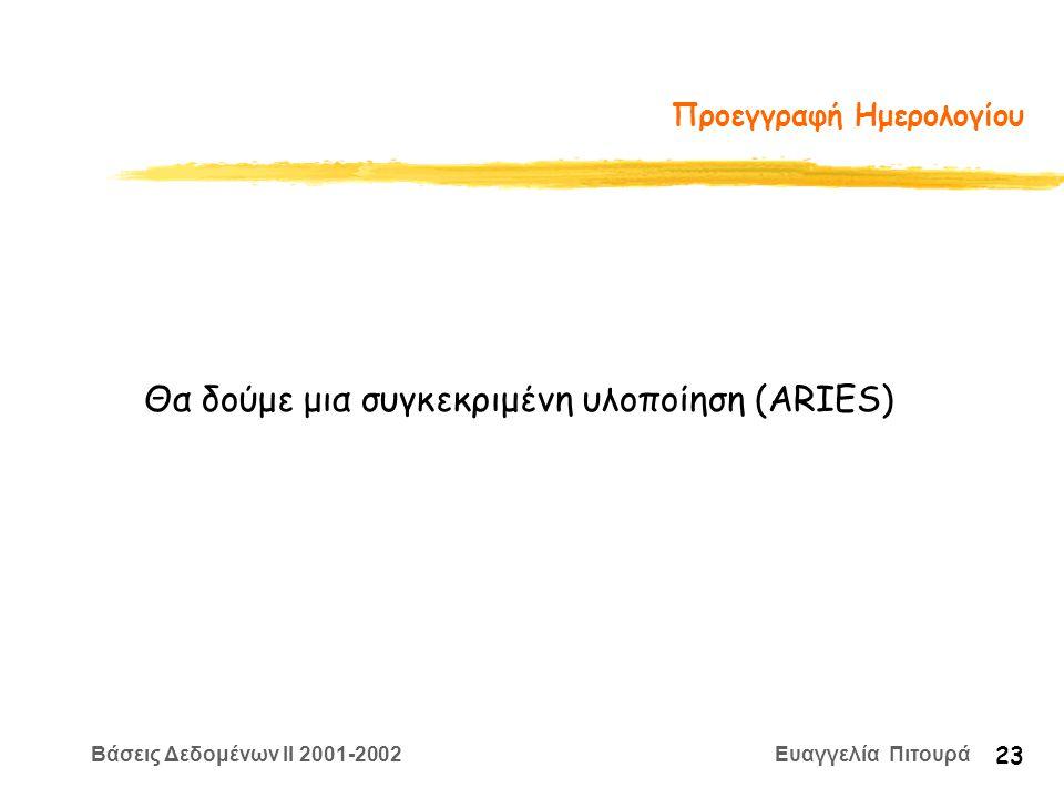 Βάσεις Δεδομένων II 2001-2002 Ευαγγελία Πιτουρά 23 Προεγγραφή Ημερολογίου Θα δούμε μια συγκεκριμένη υλοποίηση (ARIES)