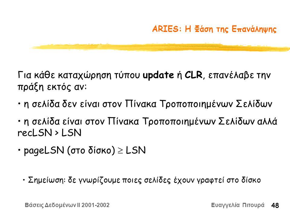 Βάσεις Δεδομένων II 2001-2002 Ευαγγελία Πιτουρά 48 ARIES: Η Φάση της Επανάληψης Για κάθε καταχώρηση τύπου update ή CLR, επανέλαβε την πράξη εκτός αν: η σελίδα δεν είναι στον Πίνακα Τροποποιημένων Σελίδων η σελίδα είναι στον Πίνακα Τροποποιημένων Σελίδων αλλά recLSN > LSN pageLSN (στο δίσκο)  LSN Σημείωση: δε γνωρίζουμε ποιες σελίδες έχουν γραφτεί στο δίσκο