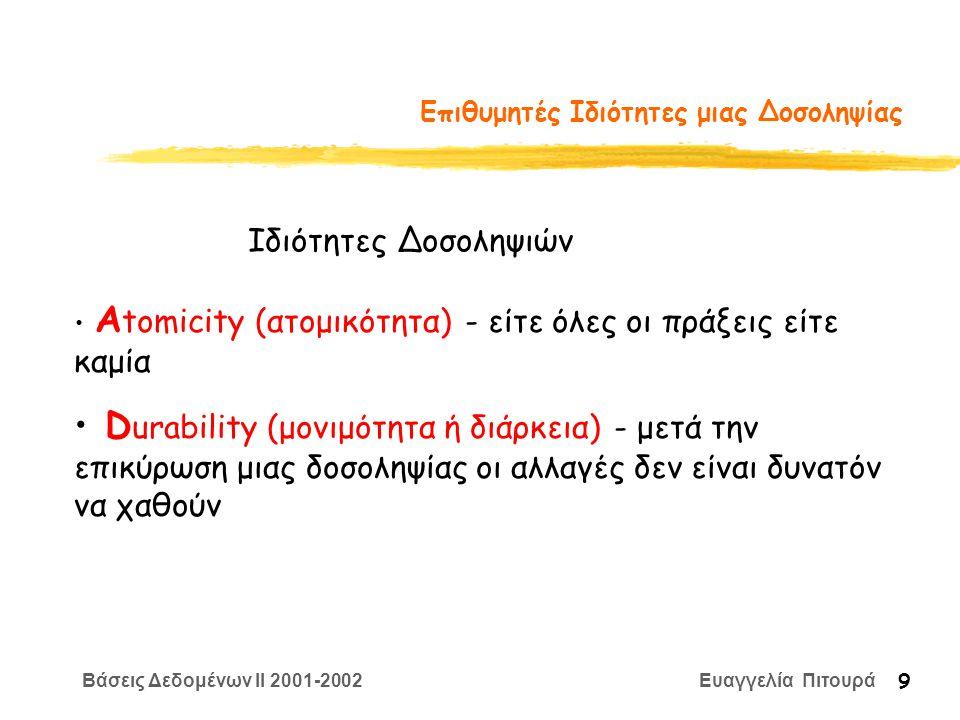 Βάσεις Δεδομένων II 2001-2002 Ευαγγελία Πιτουρά 9 Επιθυμητές Ιδιότητες μιας Δοσοληψίας Α tomicity (ατομικότητα) - είτε όλες οι πράξεις είτε καμία D urability (μονιμότητα ή διάρκεια) - μετά την επικύρωση μιας δοσοληψίας οι αλλαγές δεν είναι δυνατόν να χαθούν Ιδιότητες Δοσοληψιών