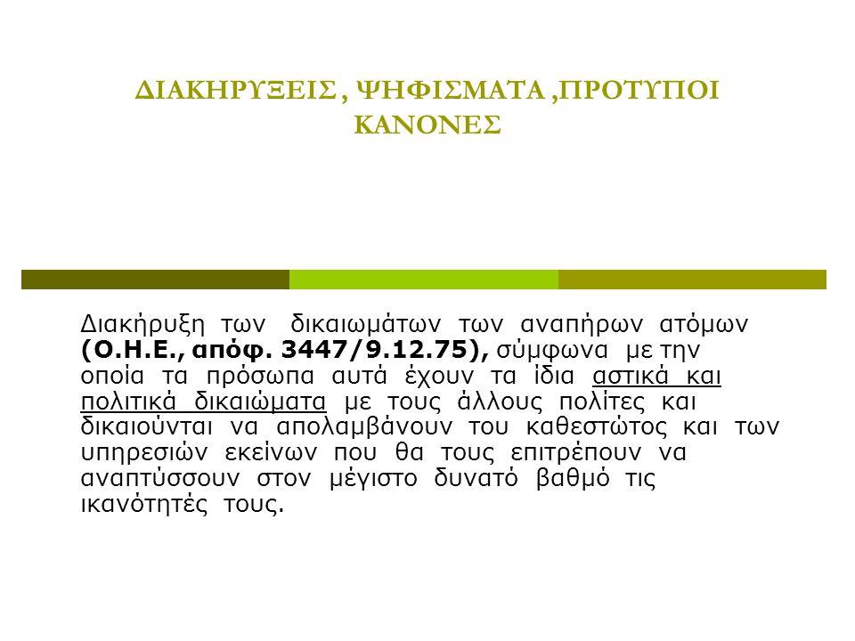 ΔΙΑΚΗΡΥΞΕΙΣ, ΨΗΦΙΣΜΑΤΑ,ΠΡΟΤΥΠΟΙ ΚΑΝΟΝΕΣ Διακήρυξη των δικαιωμάτων των αναπήρων ατόμων (Ο.Η.Ε., απόφ. 3447/9.12.75), σύμφωνα με την οποία τα πρόσωπα αυ
