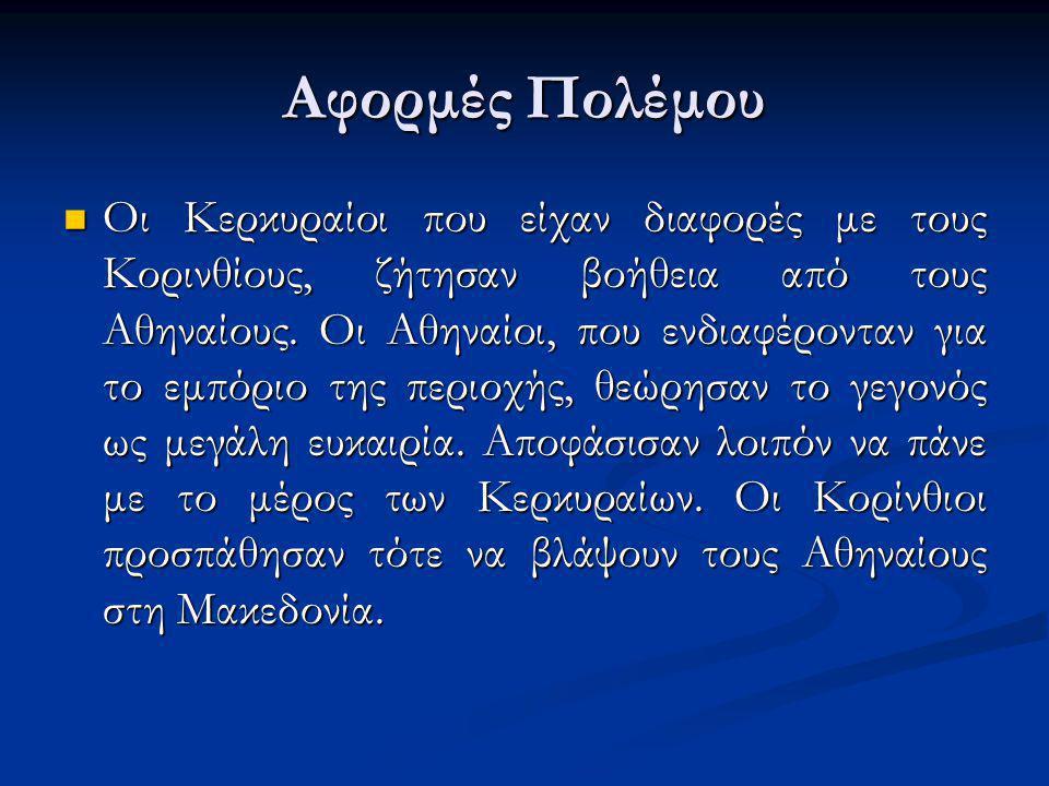 Αφορμές Πολέμου Οι Κερκυραίοι που είχαν διαφορές με τους Κορινθίους, ζήτησαν βοήθεια από τους Αθηναίους. Οι Αθηναίοι, που ενδιαφέρονταν για το εμπόριο