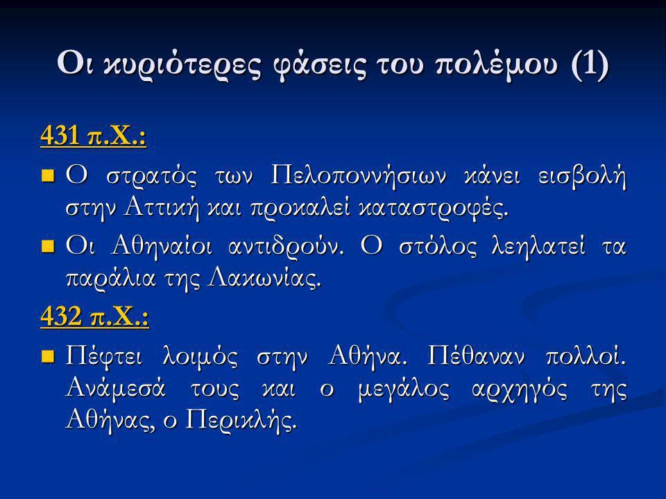 Οι κυριότερες φάσεις του πολέμου (1) 431 π.Χ.: Ο στρατός των Πελοποννήσιων κάνει εισβολή στην Αττική και προκαλεί καταστροφές. Ο στρατός των Πελοποννή