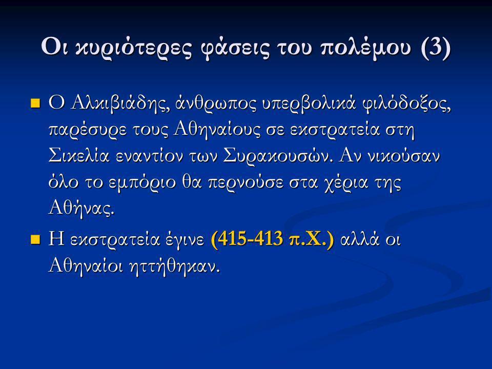 Οι κυριότερες φάσεις του πολέμου (3) Ο Αλκιβιάδης, άνθρωπος υπερβολικά φιλόδοξος, παρέσυρε τους Αθηναίους σε εκστρατεία στη Σικελία εναντίον των Συρακ
