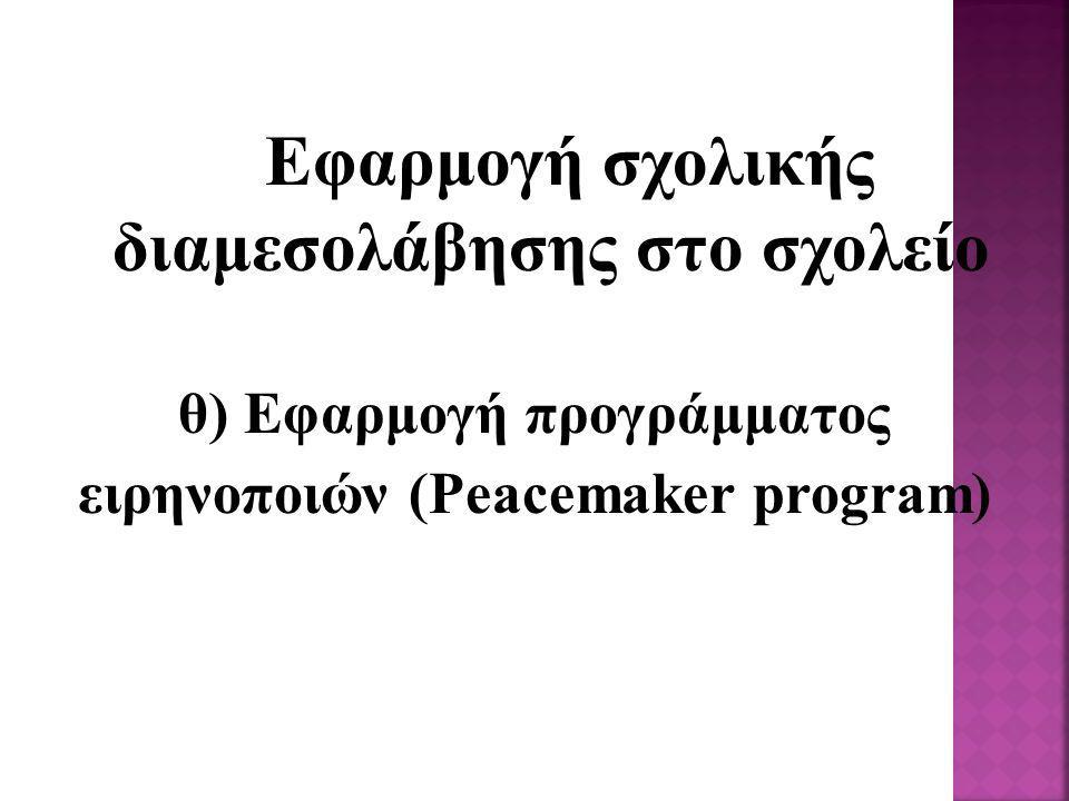 Εφαρμογή σχολικής διαμεσολάβησης στο σχολείο θ) Εφαρμογή προγράμματος ειρηνοποιών (Peacemaker program)
