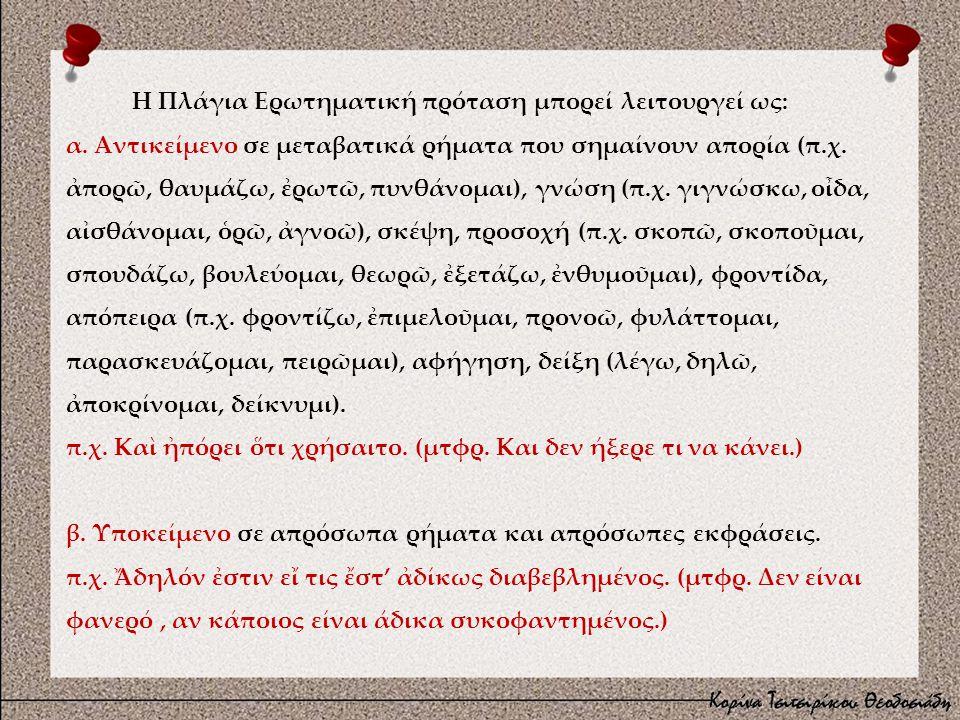 Η Πλάγια Ερωτηματική πρόταση μπορεί λειτουργεί ως: α. Αντικείμενο σε μεταβατικά ρήματα που σημαίνουν απορία (π.χ. ἀπορῶ, θαυμάζω, ἐρωτῶ, πυνθάνομαι),