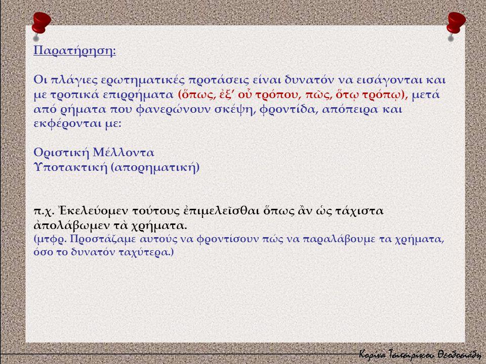 Παρατήρηση: Οι πλάγιες ερωτηματικές προτάσεις είναι δυνατόν να εισάγονται και με τροπικά επιρρήματα (ὅπως, ἐξ' οὗ τρόπου, πῶς, ὅτῳ τρόπῳ), μετά από ρήματα που φανερώνουν σκέψη, φροντίδα, απόπειρα και εκφέρονται με: Οριστική Μέλλοντα Υποτακτική (απορηματική) π.χ.