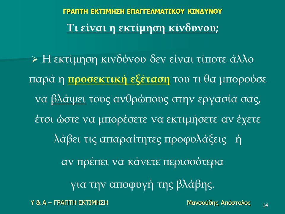 Υ & Α – ΓΡΑΠΤΗ ΕΚΤΙΜΗΣΗ Μανσούδης Απόστολος 14 Τι είναι η εκτίμηση κίνδυνου;   Η εκτίμηση κινδύνου δεν είναι τίποτε άλλο παρά η προσεκτική εξέταση τ