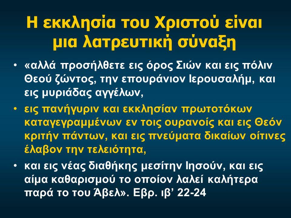 Η εκκλησία του Χριστού είναι μια λατρευτική σύναξη «αλλά προσήλθετε εις όρος Σιών και εις πόλιν Θεού ζώντος, την επουράνιον Ιερουσαλήμ, και εις μυριάδ
