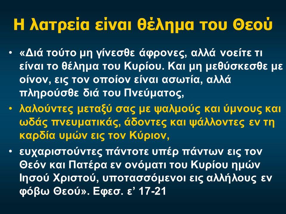Η λατρεία είναι θέλημα του Θεού «Διά τούτο μη γίνεσθε άφρονες, αλλά νοείτε τι είναι το θέλημα του Κυρίου. Και μη μεθύσκεσθε με οίνον, εις τον οποίον ε