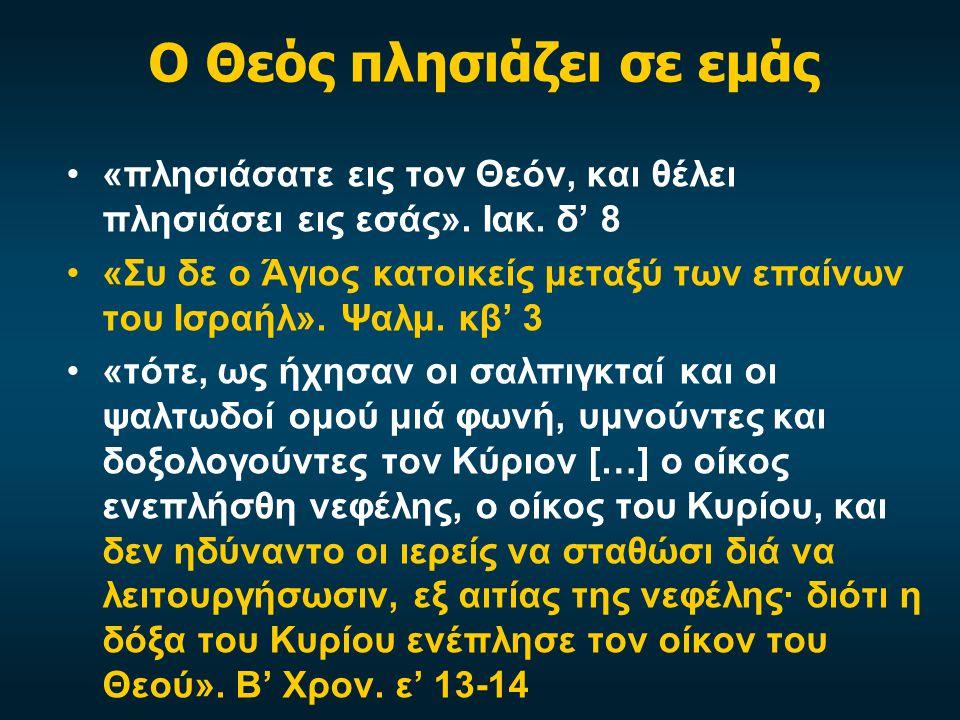 Ο Θεός πλησιάζει σε εμάς «πλησιάσατε εις τον Θεόν, και θέλει πλησιάσει εις εσάς». Ιακ. δ' 8 «Συ δε ο Άγιος κατοικείς μεταξύ των επαίνων του Ισραήλ». Ψ