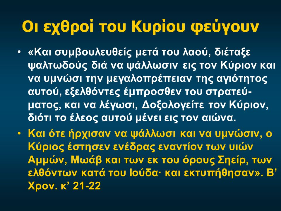 Οι εχθροί του Κυρίου φεύγουν «Και συμβουλευθείς μετά του λαού, διέταξε ψαλτωδούς διά να ψάλλωσιν εις τον Κύριον και να υμνώσι την μεγαλοπρέπειαν της α