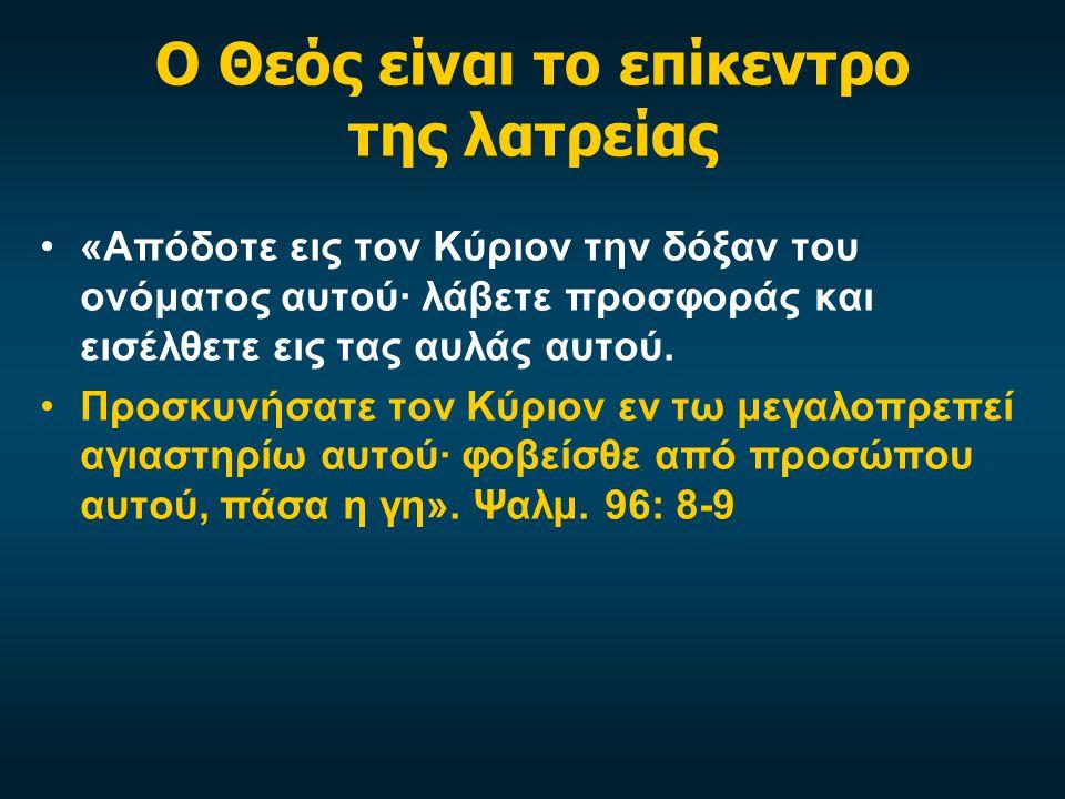 Ο Θεός είναι το επίκεντρο της λατρείας «Απόδοτε εις τον Κύριον την δόξαν του ονόματος αυτού· λάβετε προσφοράς και εισέλθετε εις τας αυλάς αυτού. Προσκ