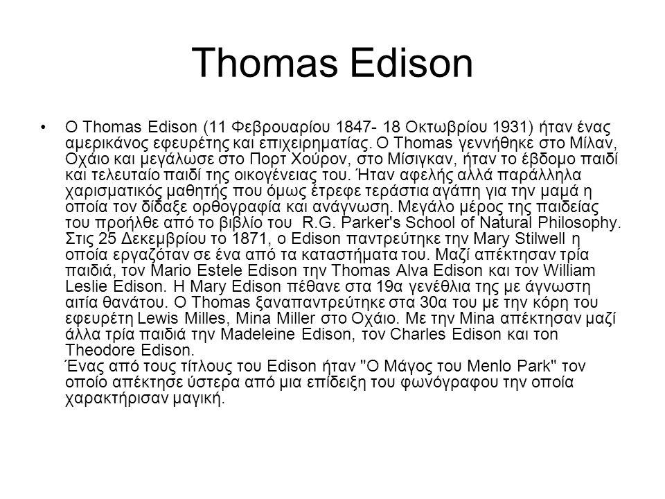 Thomas Edison O Thomas Edison (11 Φεβρουαρίου 1847- 18 Οκτωβρίου 1931) ήταν ένας αμερικάνος εφευρέτης και επιχειρηματίας. Ο Thomas γεννήθηκε στο Μίλαν