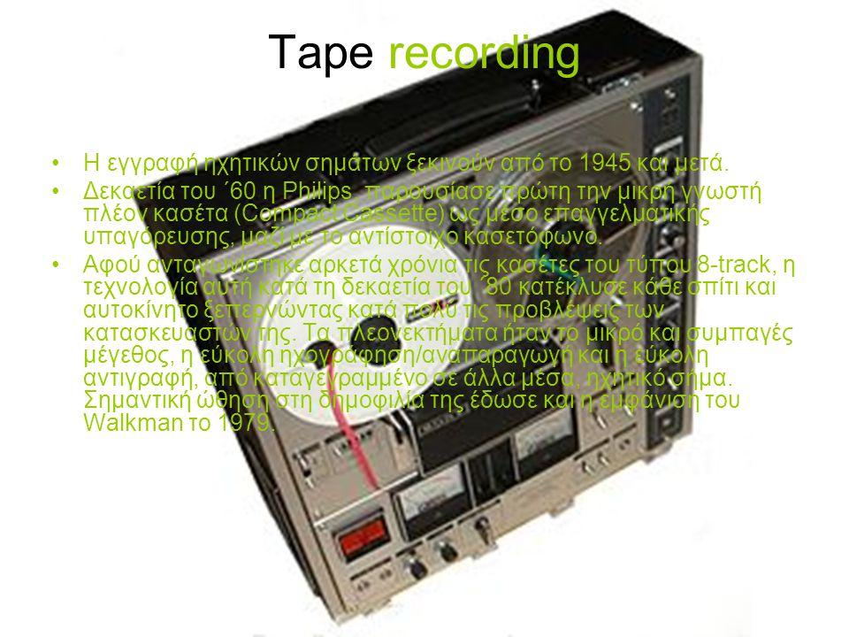 Tape recording Η εγγραφή ηχητικών σημάτων ξεκινούν από το 1945 και μετά. Δεκαετία του ΄60 η Philips, παρουσίασε πρώτη την μικρή γνωστή πλέον κασέτα (C