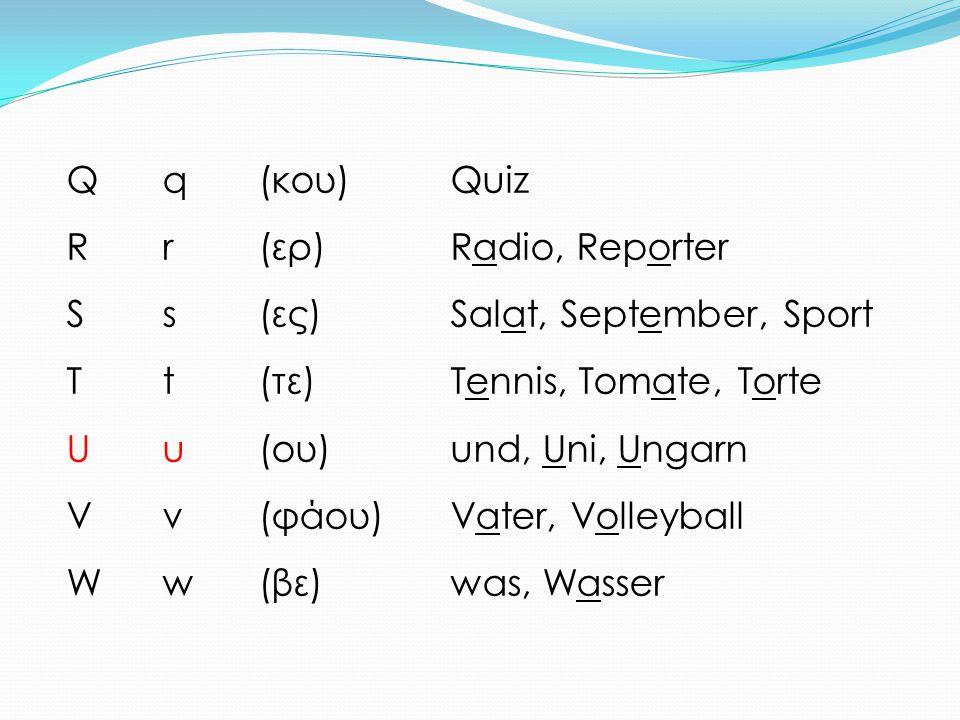 Qq(κου)Quiz Rr(ερ)Radio, Reporter Ss(ες)Salat, September, Sport Tt(τε)Tennis, Tomate, Torte Uu(ου)und, Uni, Ungarn Vv(φάου)Vater, Volleyball Ww(βε)was
