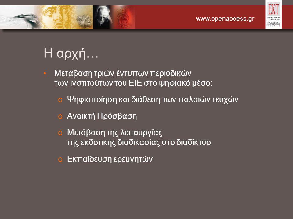 www.openaccess.gr Η αρχή… Μετάβαση τριών έντυπων περιοδικών των ινστιτούτων του ΕΙΕ στο ψηφιακό μέσο: oΨηφιοποίηση και διάθεση των παλαιών τευχών oΑνοικτή Πρόσβαση oΜετάβαση της λειτουργίας της εκδοτικής διαδικασίας στο διαδίκτυο oΕκπαίδευση ερευνητών