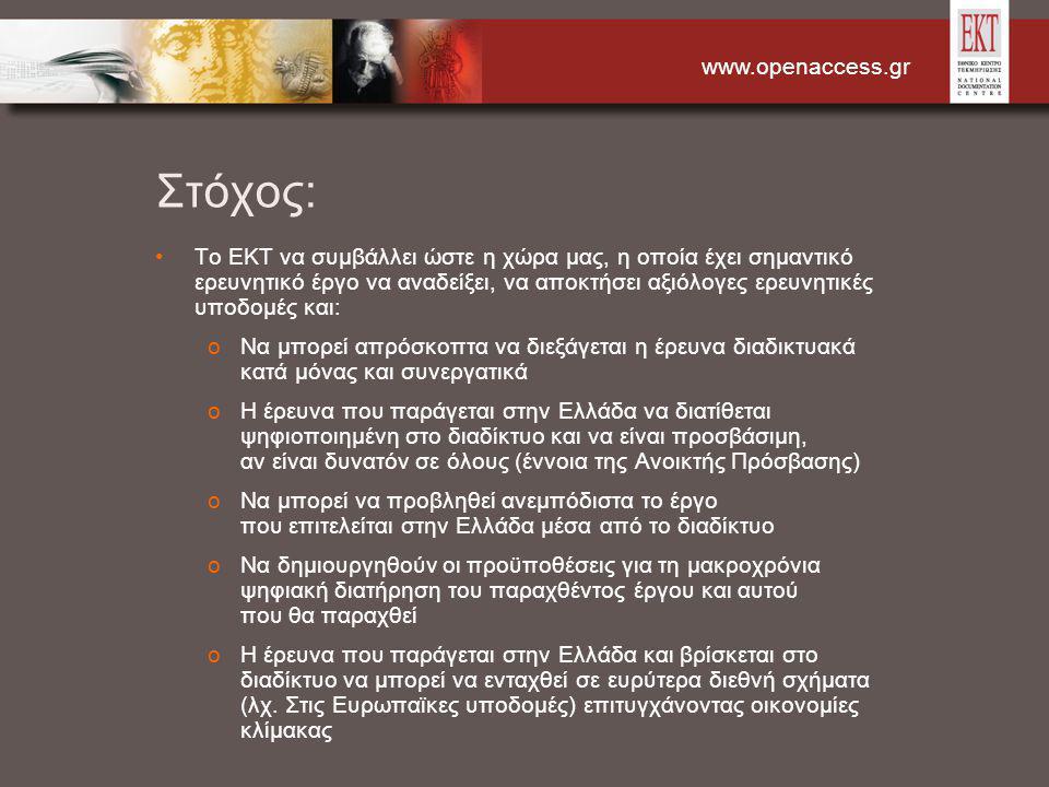 www.openaccess.gr Στόχος: Το ΕΚΤ να συμβάλλει ώστε η χώρα μας, η οποία έχει σημαντικό ερευνητικό έργο να αναδείξει, να αποκτήσει αξιόλογες ερευνητικές υποδομές και: oΝα μπορεί απρόσκοπτα να διεξάγεται η έρευνα διαδικτυακά κατά μόνας και συνεργατικά oΗ έρευνα που παράγεται στην Ελλάδα να διατίθεται ψηφιοποιημένη στο διαδίκτυο και να είναι προσβάσιμη, αν είναι δυνατόν σε όλους (έννοια της Ανοικτής Πρόσβασης) oΝα μπορεί να προβληθεί ανεμπόδιστα το έργο που επιτελείται στην Ελλάδα μέσα από το διαδίκτυο oΝα δημιουργηθούν οι προϋποθέσεις για τη μακροχρόνια ψηφιακή διατήρηση του παραχθέντος έργου και αυτού που θα παραχθεί oΗ έρευνα που παράγεται στην Ελλάδα και βρίσκεται στο διαδίκτυο να μπορεί να ενταχθεί σε ευρύτερα διεθνή σχήματα (λχ.