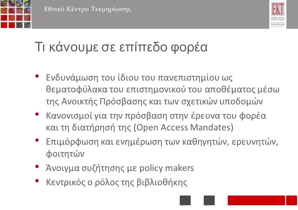 Τι κάνουμε σε επίπεδο φορέα Ενδυνάμωση του ίδιου του πανεπιστημίου ως θεματοφύλακα του επιστημονικού του αποθέματος μέσω της Ανοικτής Πρόσβασης και των σχετικών υποδομών Κανονισμοί για την πρόσβαση στην έρευνα του φορέα και τη διατήρησή της (Open Access Mandates) Επιμόρφωση και ενημέρωση των καθηγητών, ερευνητών, φοιτητών Άνοιγμα συζήτησης με policy makers Κεντρικός ο ρόλος της βιβλιοθήκης