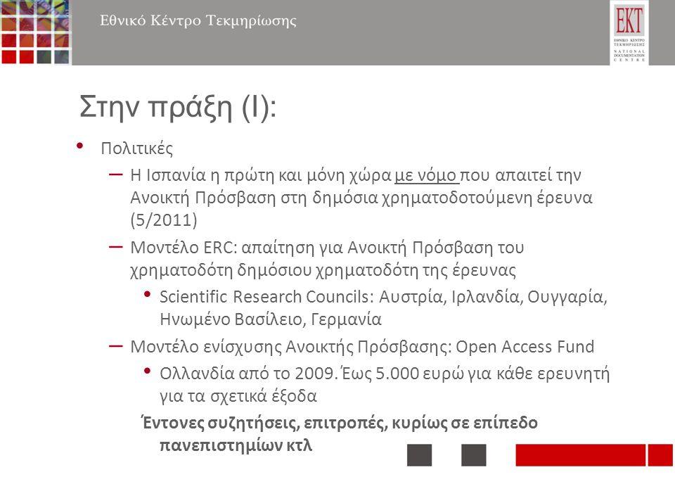 Στην πράξη (Ι): Πολιτικές – Η Ισπανία η πρώτη και μόνη χώρα με νόμο που απαιτεί την Ανοικτή Πρόσβαση στη δημόσια χρηματοδοτούμενη έρευνα (5/2011) – Μοντέλο ERC: απαίτηση για Ανοικτή Πρόσβαση του χρηματοδότη δημόσιου χρηματοδότη της έρευνας Scientific Research Councils: Αυστρία, Ιρλανδία, Ουγγαρία, Ηνωμένο Βασίλειο, Γερμανία – Μοντέλο ενίσχυσης Ανοικτής Πρόσβασης: Open Access Fund Ολλανδία από το 2009.